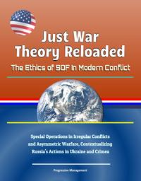 Just War Theory Reloaded: The Ethics of SOF In Modern Conflict - Special Operations in Irregular Conflicts and Asymmetric Warfare, Contextualizing Russia's Actions in Ukraine and Crimea【電子書籍】[ Progressive Management ]