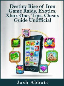 Destiny Rise of Iron Game Raids, Exotics, Xbox One, Tips, Cheats Guide Unofficial【電子書籍】[ Josh Abbott ]
