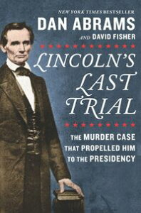 Lincoln's Last Trial: The Murder Case That Propelled Him to the Presidency【電子書籍】[ Dan Abrams ]