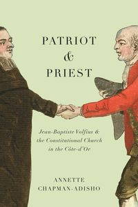 Patriot and PriestJean-Baptiste Volfius and the Constitutional Church in the C?te-d'Or【電子書籍】[ Annette Chapman-Adisho ]