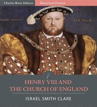 Henry VIII and the Church of England【電子書籍】[ Israel Smith Clare ]