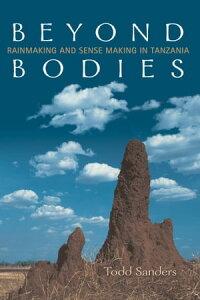 Beyond BodiesRain-making and Sense-making in Tanzania【電子書籍】[ Todd Sanders ]