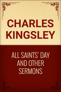 All Saints' Day and Other Sermons【電子書籍】[ Charles Kingsley ]