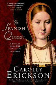 The Spanish QueenA Novel of Henry VIII and Catherine of Aragon【電子書籍】[ Carolly Erickson ]