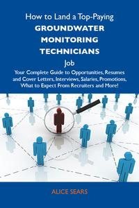 How to Land a Top-Paying Groundwater monitoring technicians Job: Your Complete Guide to Opportunities, Resumes and Cover Letters, Interviews, Salaries, Promotions, What to Expect From Recruiters and More【電子書籍】[ Sears Alice ]