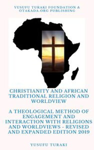 Christianity and African Traditional Religion and WorldviewA Theological Method of Engagement and Interaction with Religions and Worldviews - Revised and Expanded Edition 2019【電子書籍】[ Yusufu Turaki ]