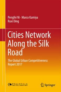 Cities Network Along the Silk RoadThe Global Urban Competitiveness Report 2017【電子書籍】[ Pengfei Ni ]