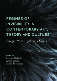 Regimes of Invisibility in Contemporary Art, Theory and CultureImage, Racialization, History【電子書籍】