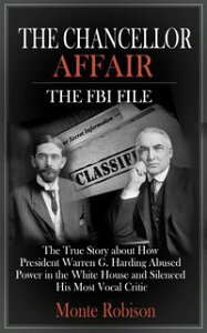 The Chancellor Affair: The FBI FileThe True Story about How President Warren G. Harding Abused Power in the White House and Silenced His Most Vocal Critic【電子書籍】[ Monte Robison ]