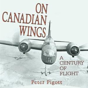 洋書, ART & ENTERTAINMENT On Canadian Wings A Century of Flight Peter Pigott