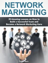 Network Marketing: 20 Amazing Lessons on How to Build a Successful Team and Become a Network Marketing Guru【電子書籍】[ Colin Ross ]