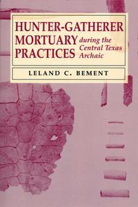 Hunter-Gatherer Mortuary Practices during the Central Texas Archaic【電子書籍】[ Leland C. Bement ]