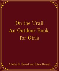 On the Trail An Outdoor Book for Girls【電子書籍】[ Adelia B. Beard and Lina Beard. ]