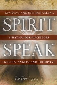Spirit SpeakKnowing and Understanding Spirit Guides, Ancestors, Ghosts, Angels, and the Divine【電子書籍】[ Ivo Dominguez Jr. ]