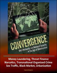 Convergence: Illicit Networks and National Security in the Age of Globalization - Money Laundering, Threat Finance, Narcotics, Transnational Organized Crime, Sex Traffic, Black Market, Urbanization【電子書籍】[ Progressive Management ]