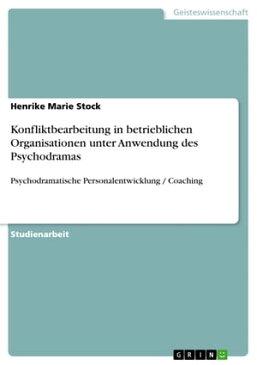 Konfliktbearbeitung in betrieblichen Organisationen unter Anwendung des PsychodramasPsychodramatische Personalentwicklung / Coaching【電子書籍】[ Henrike Marie Stock ]