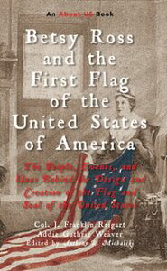 Betsy Ross and the First Flag of the United States of AmericaThe People, Events, and Ideas Behind the Design and Creation of the Flag and Seal of the United States【電子書籍】[ Col. J. Franklin Reigart ]