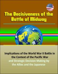 The Decisiveness of the Battle of Midway: Implications of the World War II Battle in the Context of the Pacific War and Strategic Decision Making by the Allies and the Japanese【電子書籍】[ Progressive Management ]
