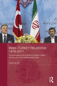 Iran-Turkey Relations, 1979-2011Conceptualising the Dynamics of Politics, Religion and Security in Middle-Power States【電子書籍】[ Suleyman Elik ]