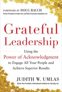 Grateful Leadership: Using the Power of Acknowledgment to Engage All Your People and Achieve Superior Results【電子書籍】[ Judith W. Umlas ]