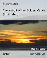 The Knight of the Golden Melice (Illustrated)【電子書籍】[ John Turvill Adams ]