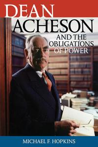 Dean Acheson and the Obligations of Power【電子書籍】[ Michael F. Hopkins ]