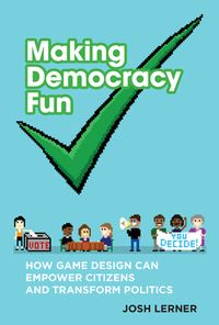 Making Democracy FunHow Game Design Can Empower Citizens and Transform Politics【電子書籍】[ Josh A. Lerner ]