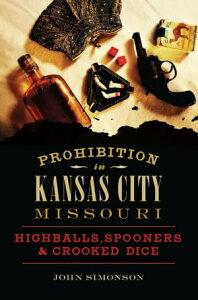 Prohibition in Kansas City, MissouriHighballs, Spooners & Crooked Dice【電子書籍】[ John Simonson ]