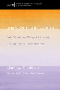 Union with God in ChristEarly Christian and Wesleyan Spirituality as an Approach to Islamic Mysticism【電子書籍】[ Matthew Friedman ]