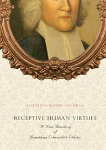 Receptive Human VirtuesA New Reading of Jonathan Edwards's Ethics【電子書籍】[ Elizabeth Agnew Cochran ]