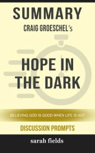 Summary of Hope in the Dark: Believing God Is Good When Life Is Not by Craig Groeschel (Discussion Prompts)【電子書籍】[ Sarah Fields ]