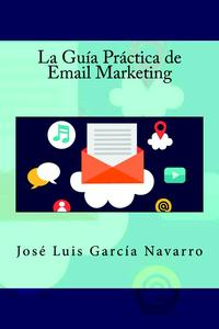 La Gu?a Pr?ctica de Email Marketing【電子書籍】[ Jos? Luis Garc?a Navarro ]