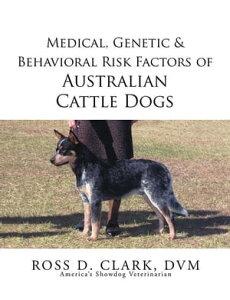 Medical, Genetic & Behavioral Risk Factors of Australian Cattle Dogs【電子書籍】[ Ross D. Clark ]