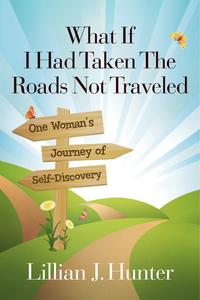 What If I Had Taken The Roads Not TraveledOne Woman's Journey of Self-Discovery【電子書籍】[ Lillian J. Hunter ]