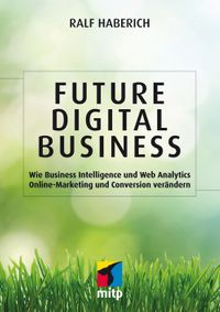 Future Digital BusinessWie Business Intelligence und Web Analytics Online-Marketing und Conversion ver?ndern【電子書籍】[ Ralf Haberich ]