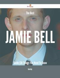 The Best Jamie Bell Guide - 130 Things You Need To Know【電子書籍】[ Kevin Roy ]