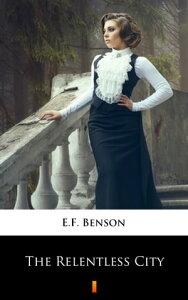The Relentless City【電子書籍】[ E.F. Benson ]