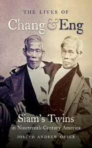 The Lives of Chang and EngSiam's Twins in Nineteenth-Century America【電子書籍】[ Joseph Andrew Orser ]