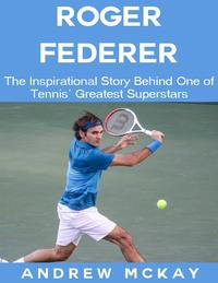 Roger Federer: The Inspirational Story Behind One of Tennis' Greatest Superstars【電子書籍】[ Andrew McKay ]