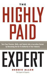 The Highly Paid ExpertTurn Your Passion, Skills, and Talents Into A Lucrative Career by Becoming The Go-To Authority In Your Industry【電子書籍】[ Debbie Allen ]
