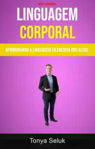 Linguagem Corporal: Aprimorando A Linguagem Silenciosa Dos Alfas ( Body Language)【電子書籍】[ Tonya Seluk ]