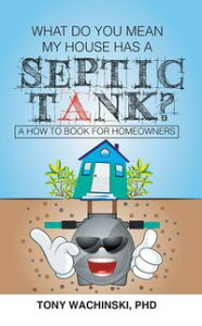 What Do You Mean My House Has a Septic Tank?【電子書籍】[ PhD Tony Wachinski ]
