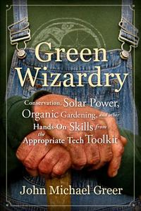 Green WizardryConservation, Solar Power, Organic Gardening, and Other Hands-On Skills From the Appropriate Tech Toolkit【電子書籍】[ John Michael Greer ]