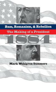 Rum, Romanism, and RebellionThe Making of a President, 1884【電子書籍】[ Mark Wahlgren Summers ]