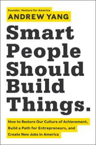 Smart People Should Build ThingsHow to Restore Our Culture of Achievement, Build a Path for Entrepreneurs, and Create New Jobs in America【電子書籍】[ Andrew Yang ]