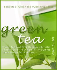 Green Tea: Not Only Delicious, But Also Beneficial For Your Health - Including Some Green Tea Recipes【電子書籍】[ Cathy Chiu ]