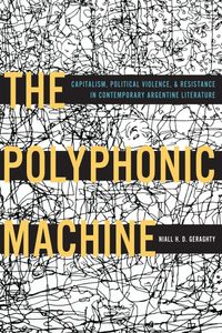 The Polyphonic MachineCapitalism, Political Violence, and Resistance in Contemporary Argentine Literature【電子書籍】[ Niall H. D. Geraghty ]