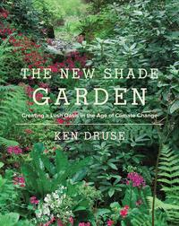 The New Shade GardenCreating a Lush Oasis in the Age of Climate Change【電子書籍】[ Ken Druse ]