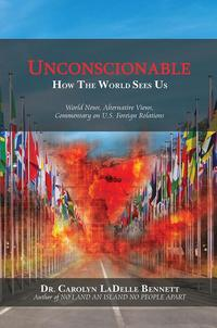 UnconscionableHow the World Sees Us: World News, Alternative Views, Commentary on U.S. Foreign Relations【電子書籍】[ Dr. Carolyn LaDelle Bennett ]
