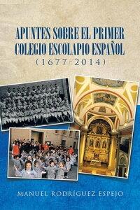 Apuntes Sobre El Primer Colegio Escolapio Espa?ol (1677-2014)【電子書籍】[ Manuel Rodr?guez Espejo ]